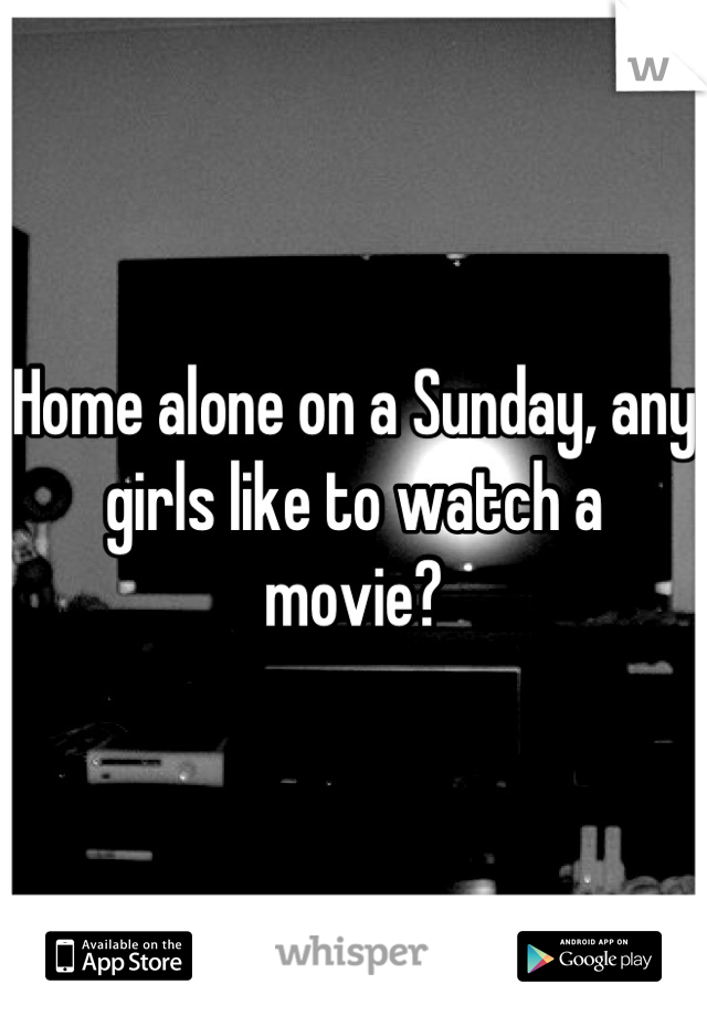 Home alone on a Sunday, any girls like to watch a movie?