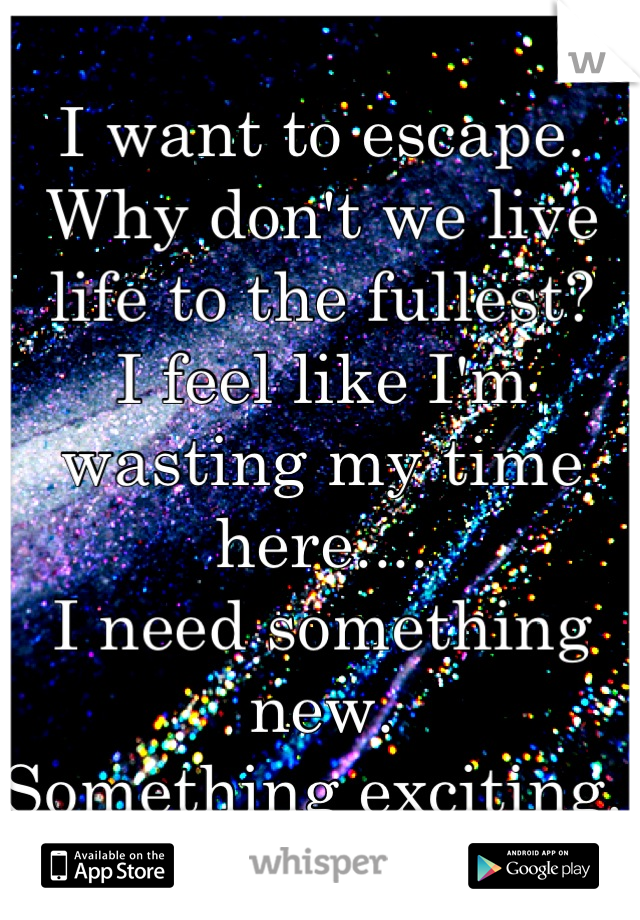 I want to escape.  Why don't we live life to the fullest?  I feel like I'm wasting my time here....  I need something new.  Something exciting.