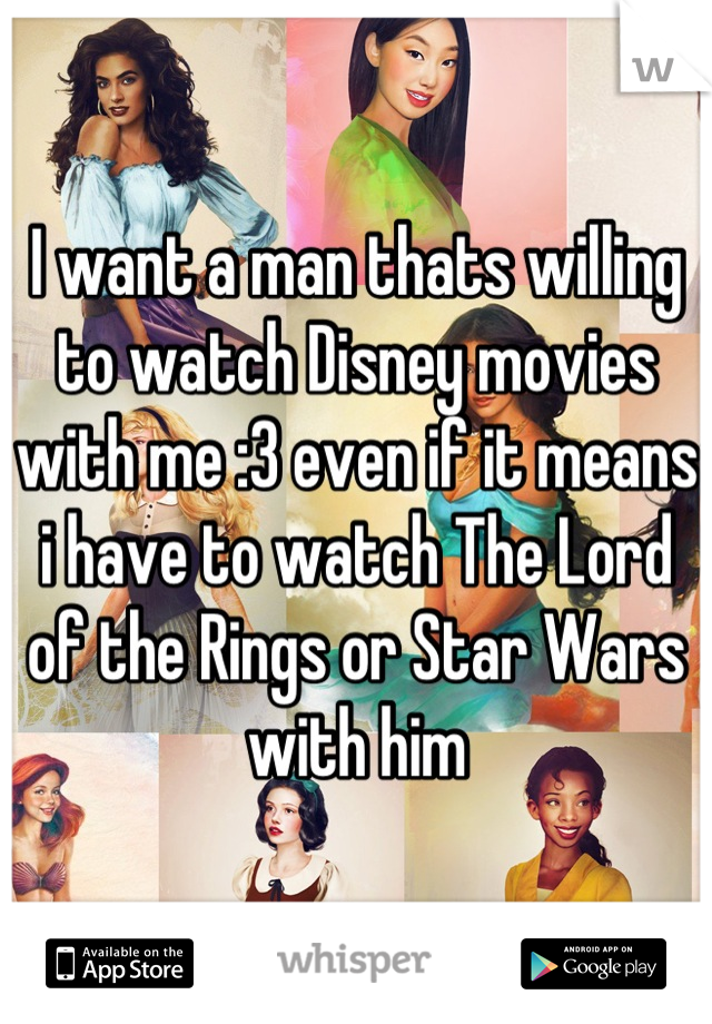 I want a man thats willing to watch Disney movies with me :3 even if it means i have to watch The Lord of the Rings or Star Wars with him