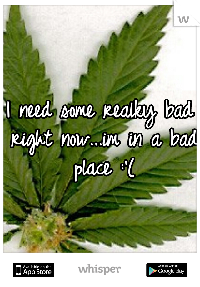 I need some realky bad right now...im in a bad place :'(