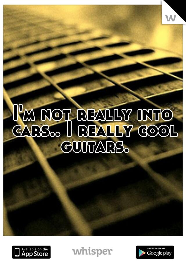 I'm not really into cars.. I really cool guitars.