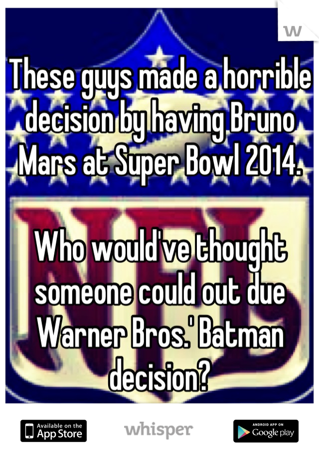 These guys made a horrible decision by having Bruno Mars at Super Bowl 2014.   Who would've thought someone could out due Warner Bros.' Batman decision?