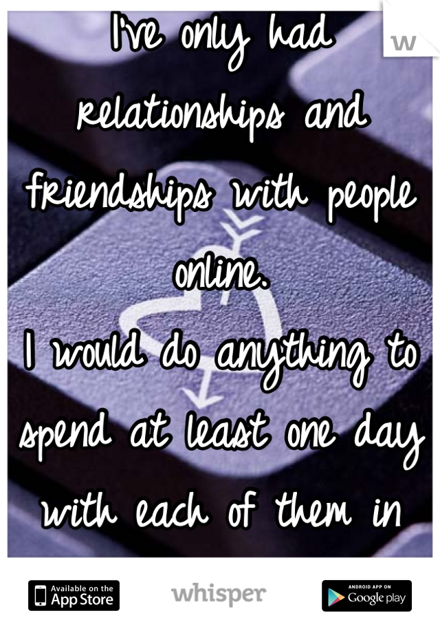 I've only had relationships and friendships with people online. I would do anything to spend at least one day with each of them in person...