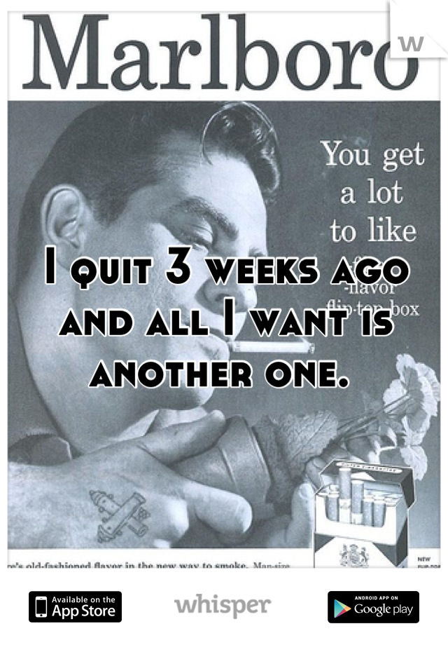 I quit 3 weeks ago and all I want is another one.