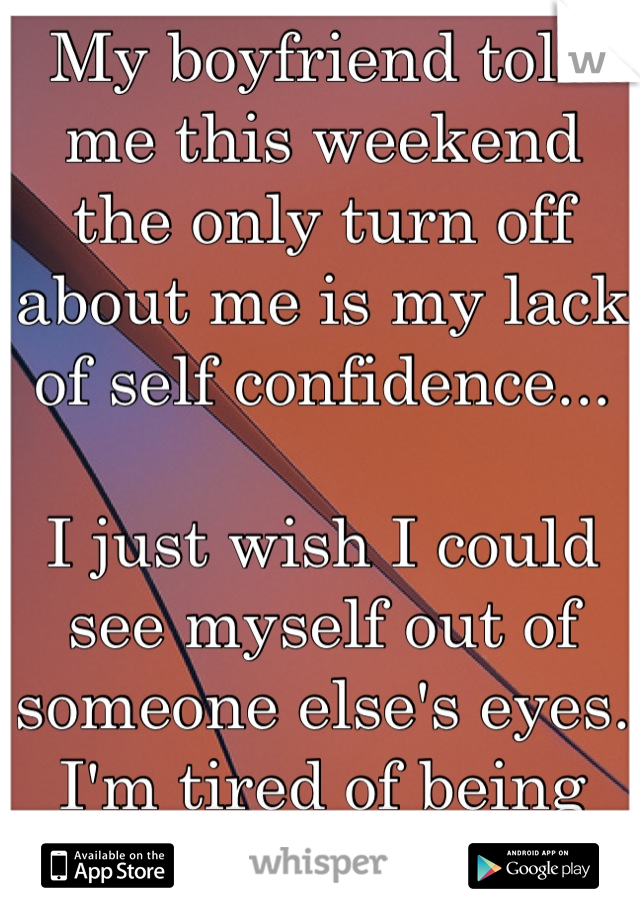 My boyfriend told me this weekend the only turn off about me is my lack of self confidence...  I just wish I could see myself out of someone else's eyes.  I'm tired of being hard on myself.