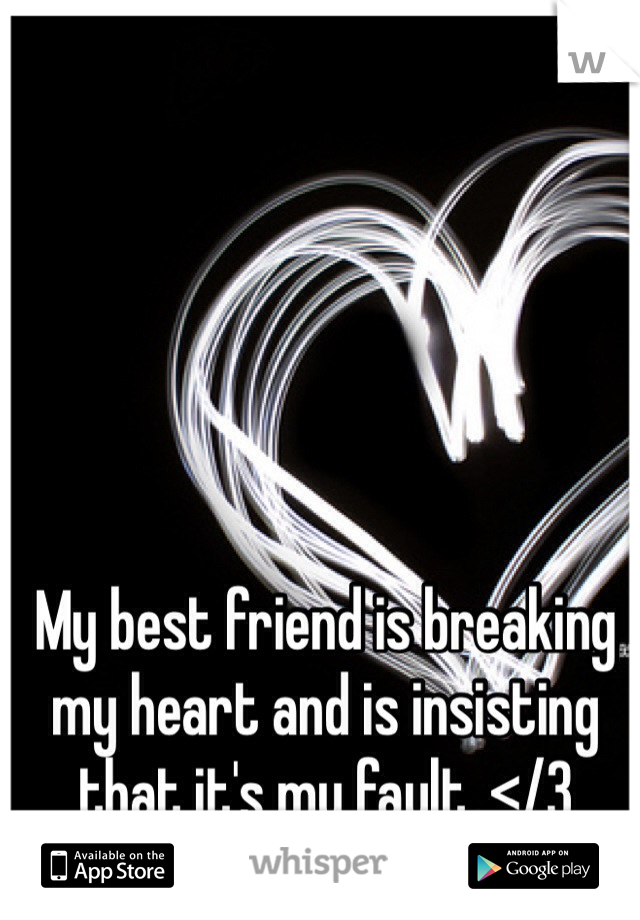 My best friend is breaking my heart and is insisting that it's my fault. </3