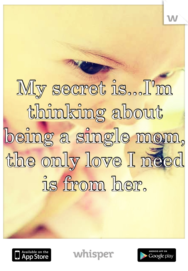 My secret is...I'm thinking about being a single mom, the only love I need is from her.
