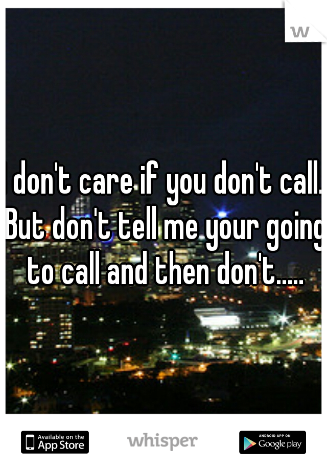 I don't care if you don't call. But don't tell me your going to call and then don't.....
