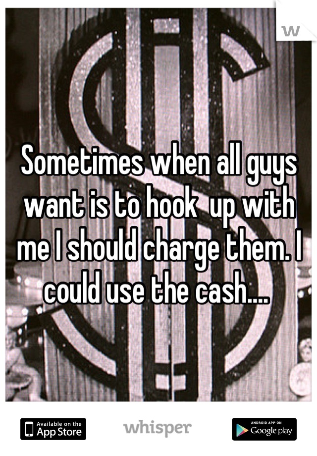 Sometimes when all guys want is to hook  up with me I should charge them. I could use the cash....