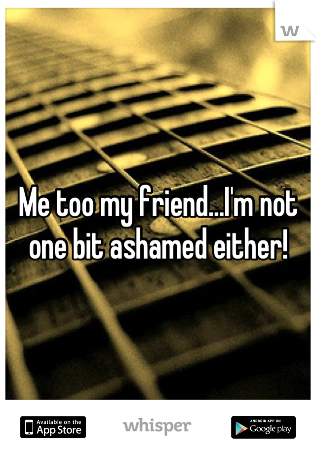 Me too my friend...I'm not one bit ashamed either!