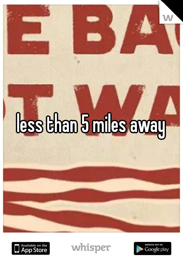 less than 5 miles away