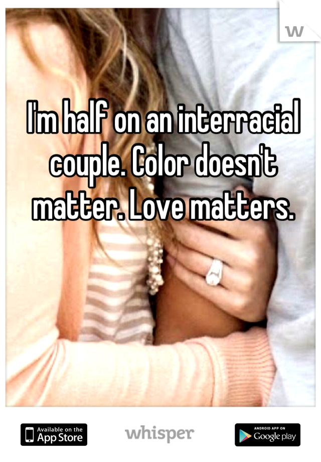 I'm half on an interracial couple. Color doesn't matter. Love matters.
