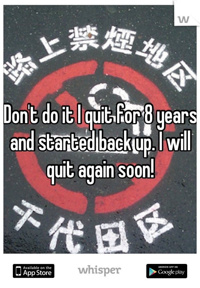 Don't do it I quit for 8 years and started back up. I will quit again soon!