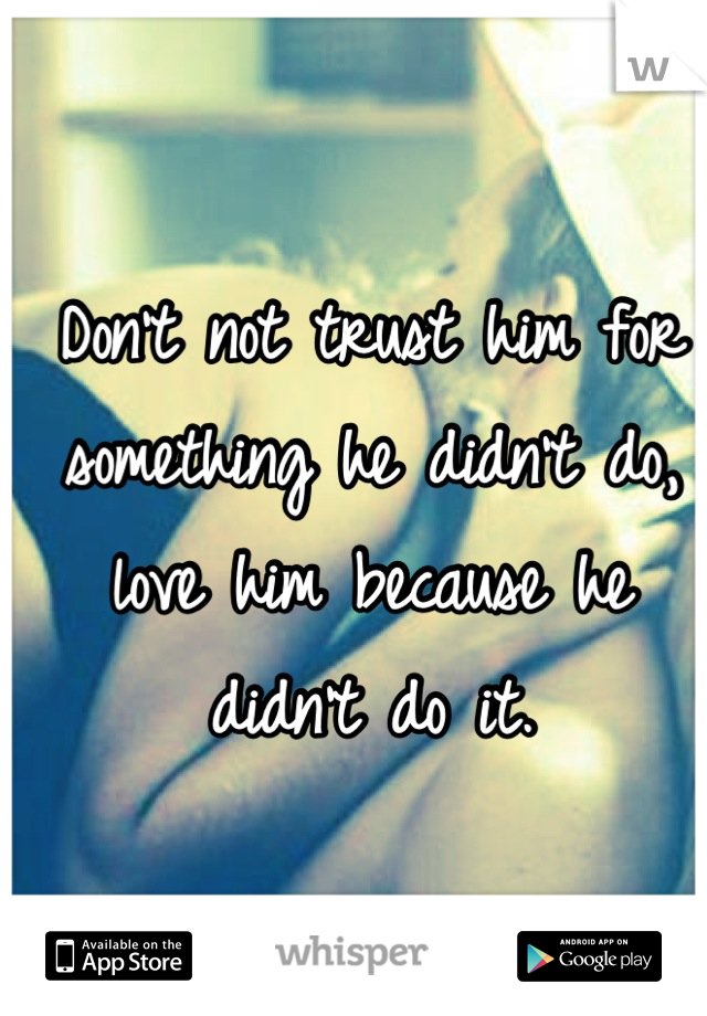Don't not trust him for something he didn't do, love him because he didn't do it.
