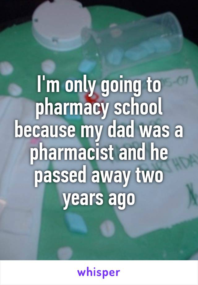I'm only going to pharmacy school because my dad was a pharmacist and he passed away two years ago