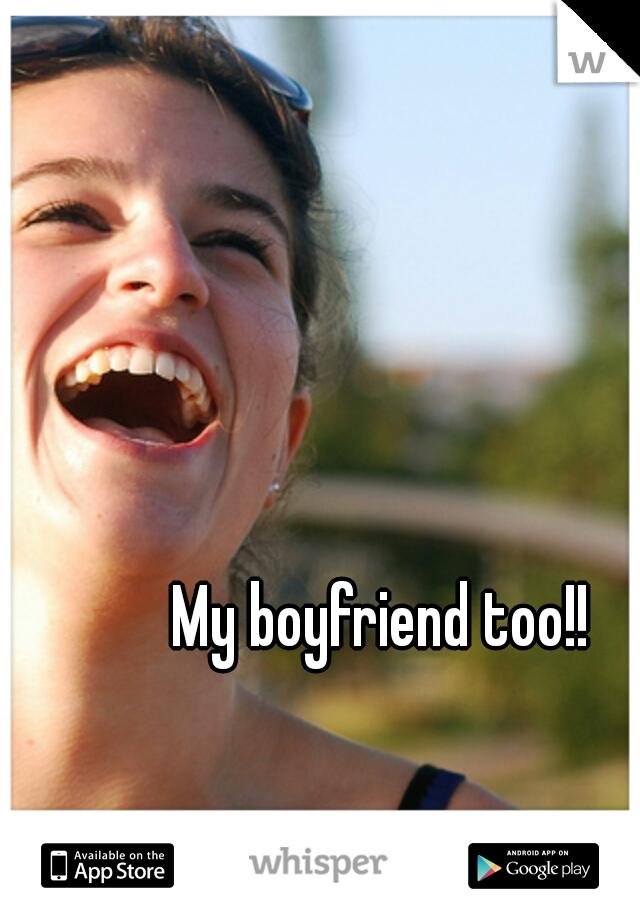 My boyfriend too!!
