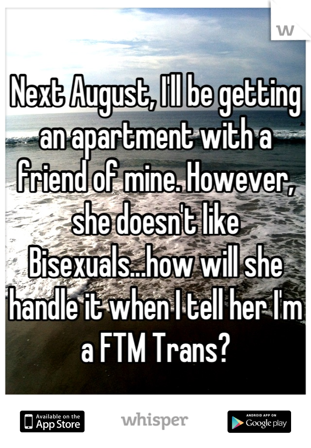 Next August, I'll be getting an apartment with a friend of mine. However, she doesn't like Bisexuals...how will she handle it when I tell her I'm a FTM Trans?