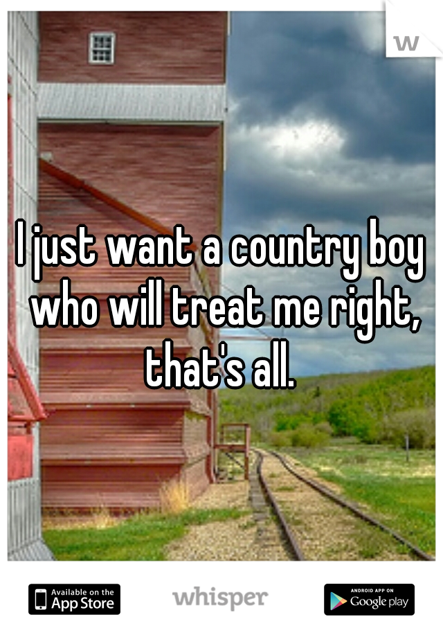 I just want a country boy who will treat me right, that's all.