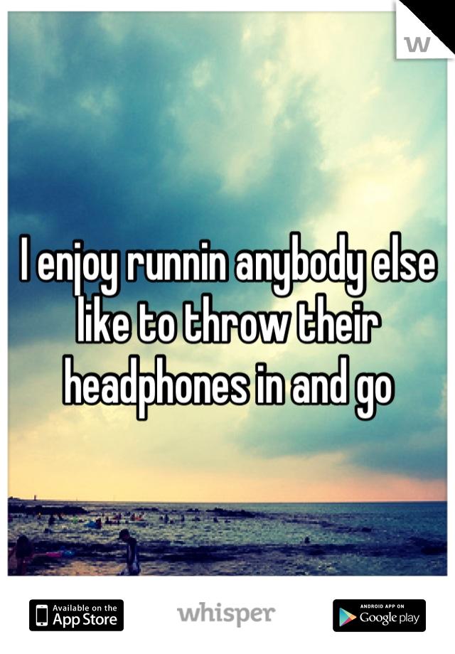 I enjoy runnin anybody else like to throw their headphones in and go