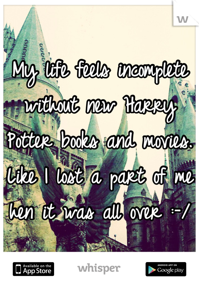 My life feels incomplete without new Harry Potter books and movies. Like I lost a part of me hen it was all over :-/