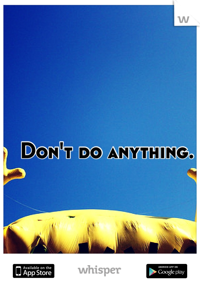 Don't do anything.