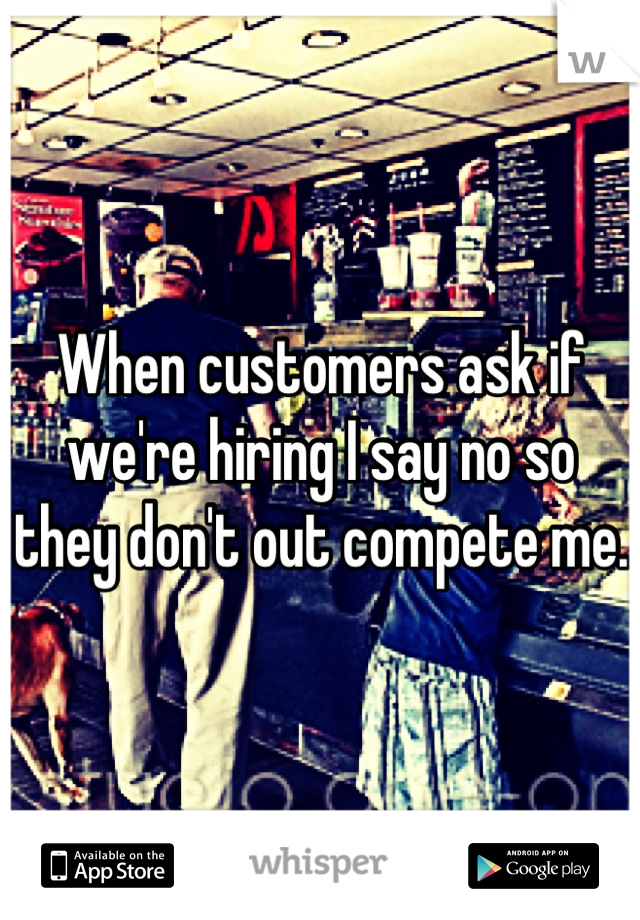 When customers ask if we're hiring I say no so they don't out compete me.