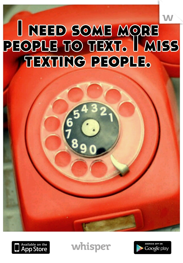 I need some more people to text. I miss texting people.