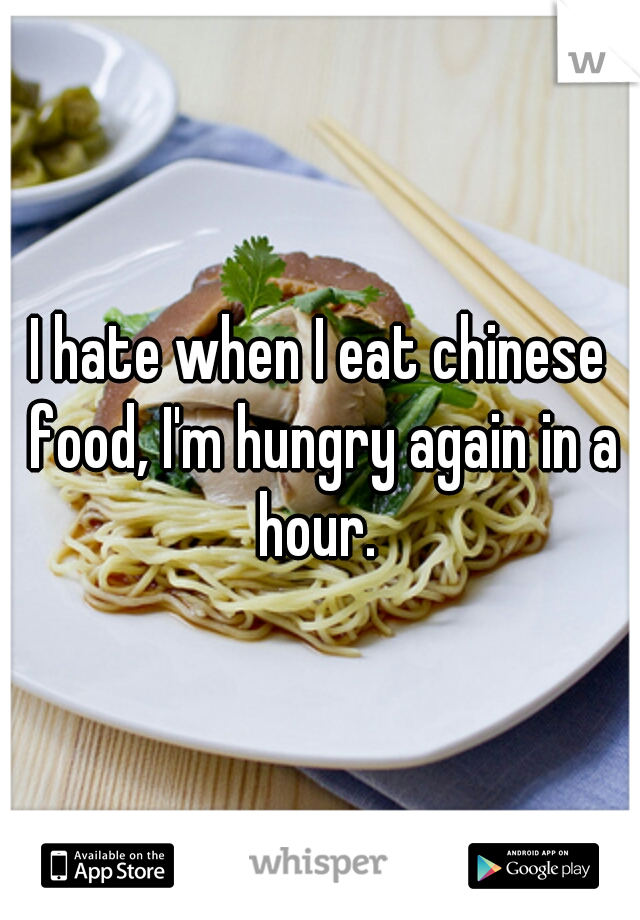 I hate when I eat chinese food, I'm hungry again in a hour.