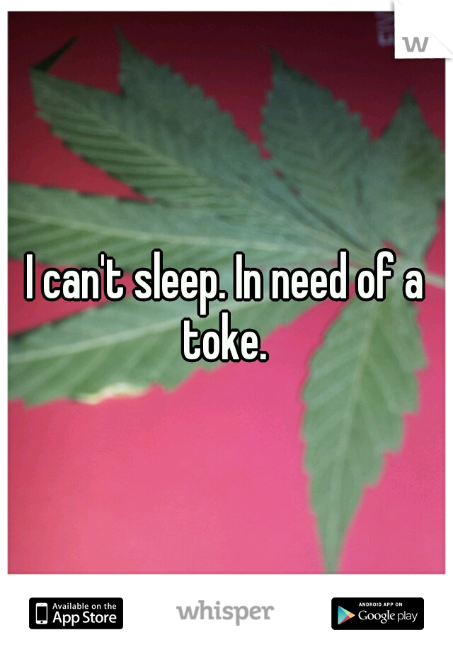 I can't sleep. In need of a toke.