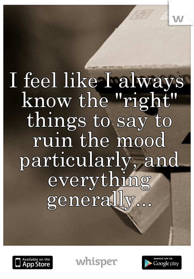 """I feel like I always know the """"right"""" things to say to ruin the mood particularly, and everything generally..."""