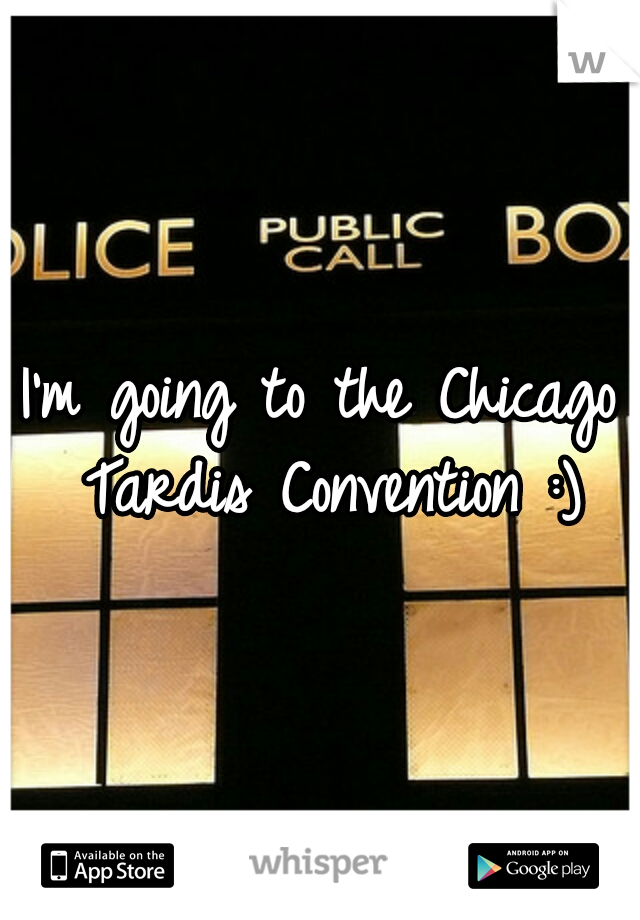 I'm going to the Chicago Tardis Convention :)