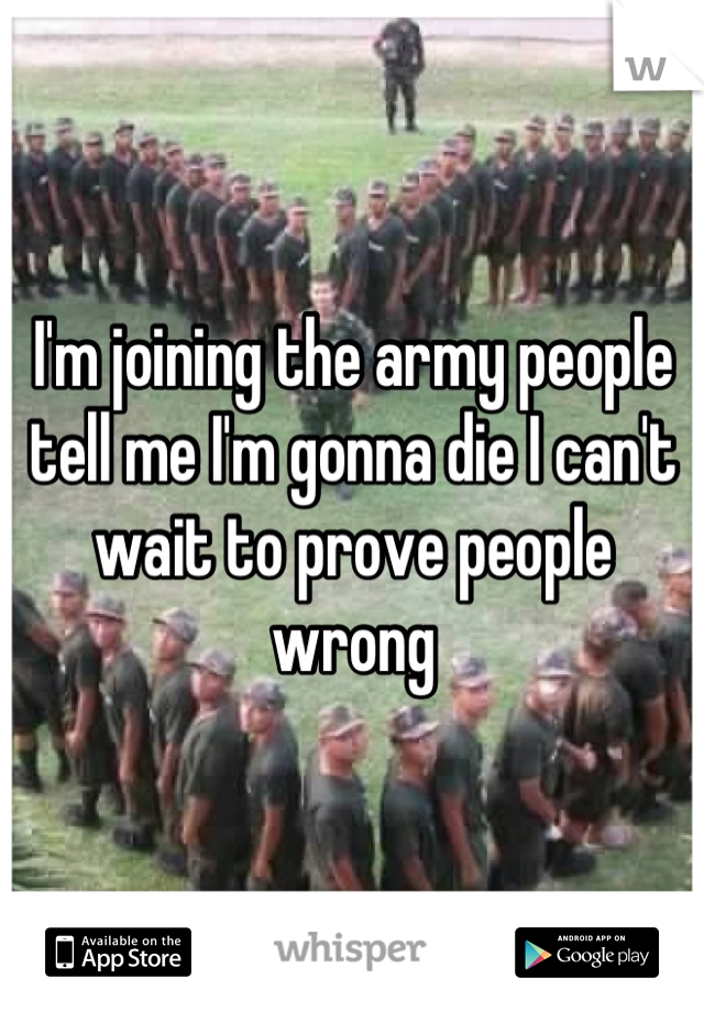 I'm joining the army people tell me I'm gonna die I can't wait to prove people wrong