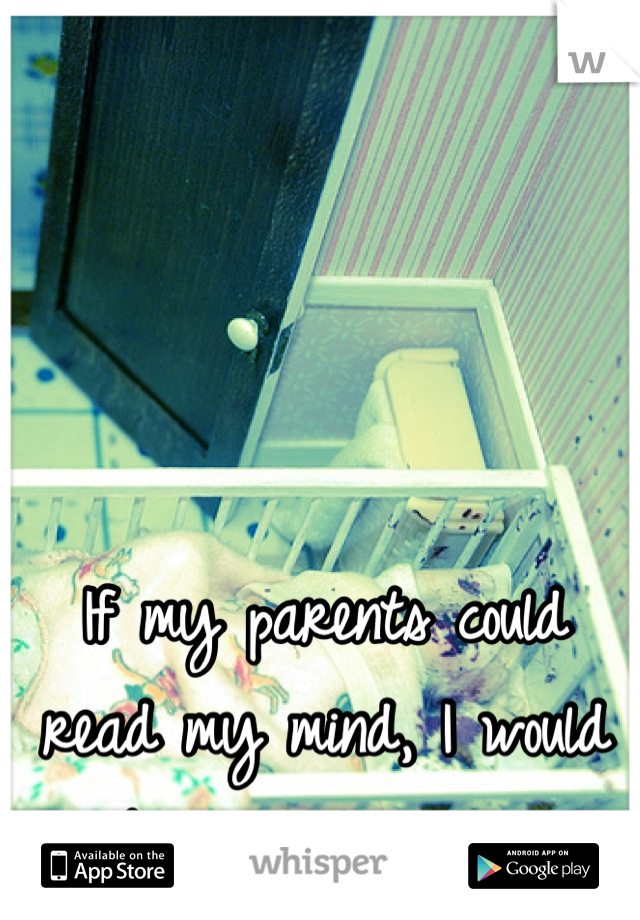 If my parents could read my mind, I would be in a hospital.