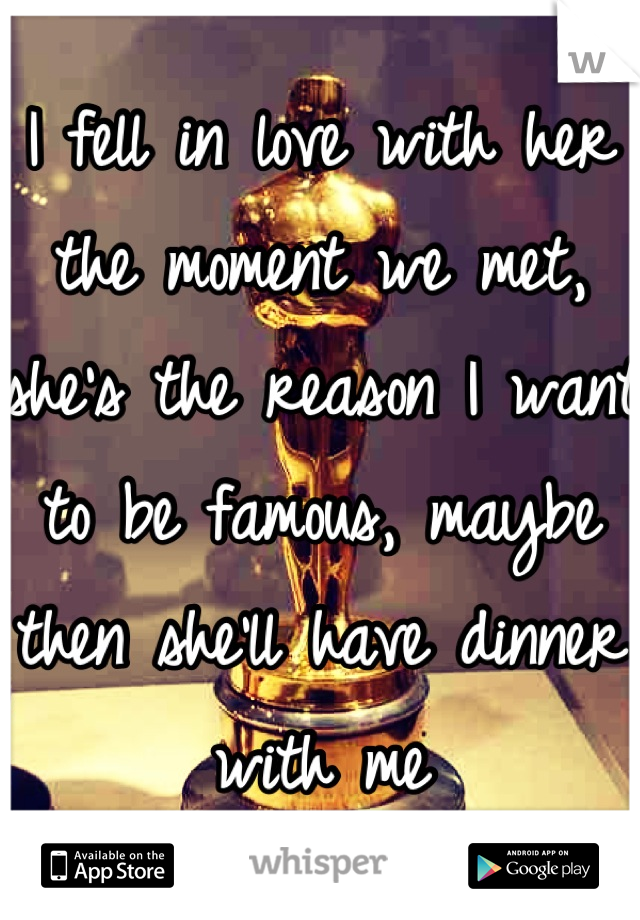 I fell in love with her the moment we met, she's the reason I want to be famous, maybe then she'll have dinner with me