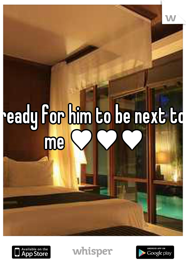 ready for him to be next to me ♥♥♥
