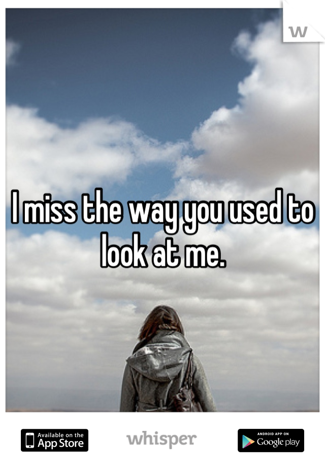 I miss the way you used to look at me.