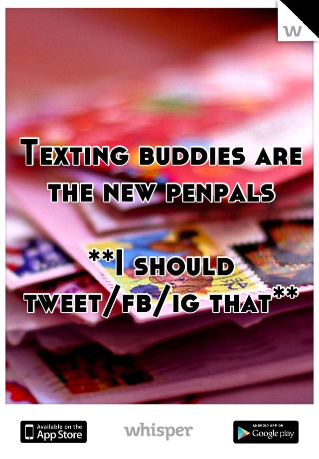 Texting buddies are the new penpals **I should tweet/fb/ig that**