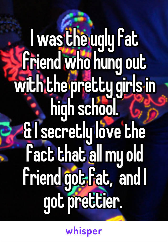 I was the ugly fat friend who hung out with the pretty girls in high school. & I secretly love the fact that all my old friend got fat,  and I got prettier.
