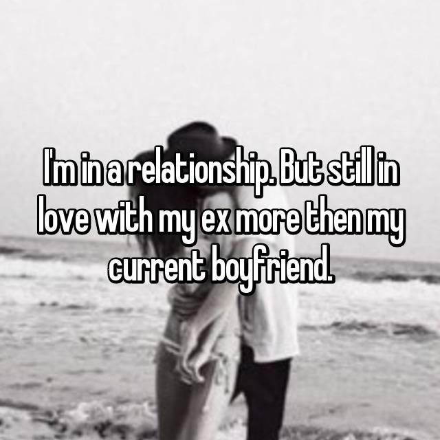 I'm in a relationship. But still in love with my ex more then my current boyfriend.