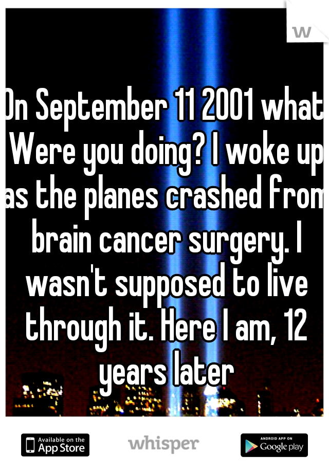 On September 11 2001 what Were you doing? I woke up as the planes crashed from brain cancer surgery. I wasn't supposed to live through it. Here I am, 12 years later