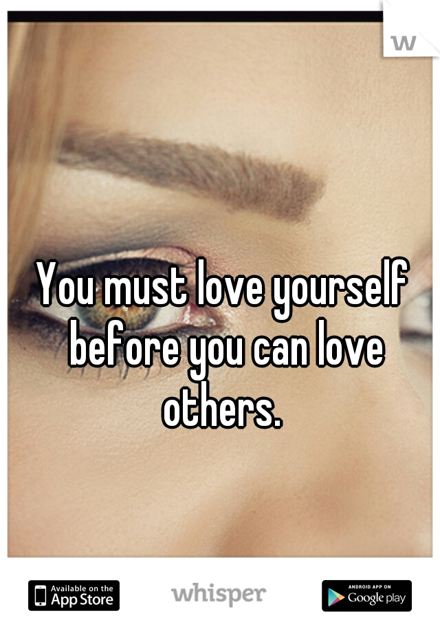 You must love yourself before you can love others.
