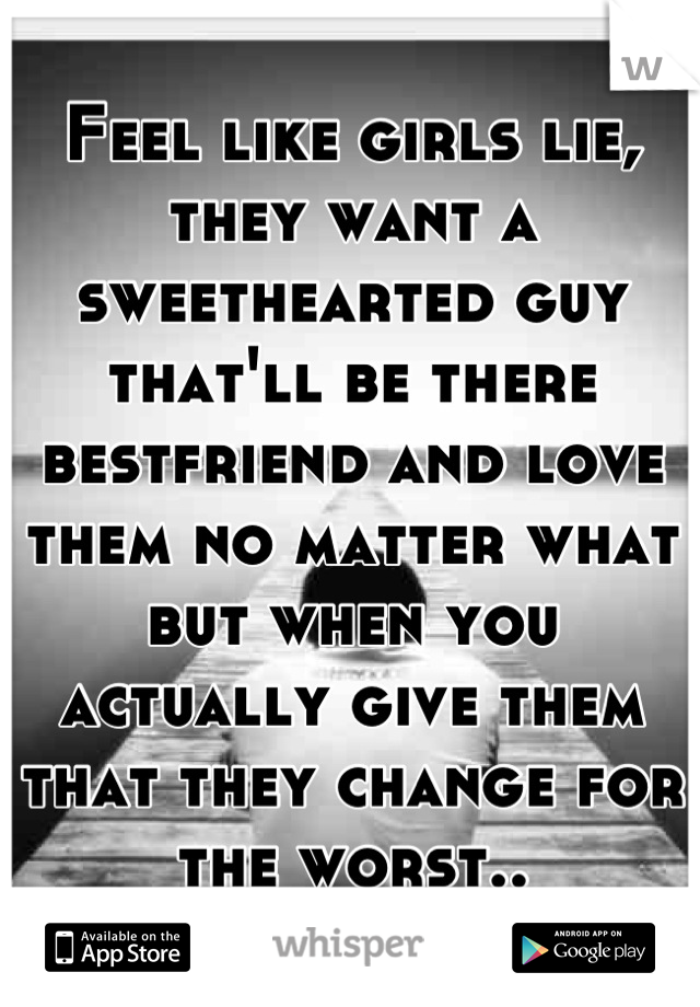 Feel like girls lie, they want a sweethearted guy that'll be there bestfriend and love them no matter what but when you actually give them that they change for the worst..