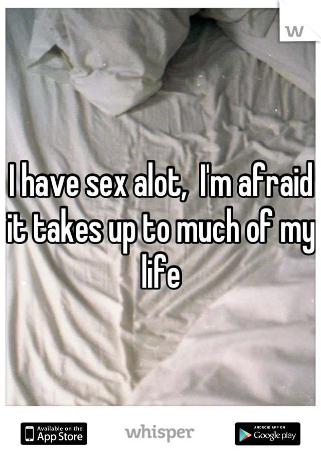I have sex alot,  I'm afraid it takes up to much of my life
