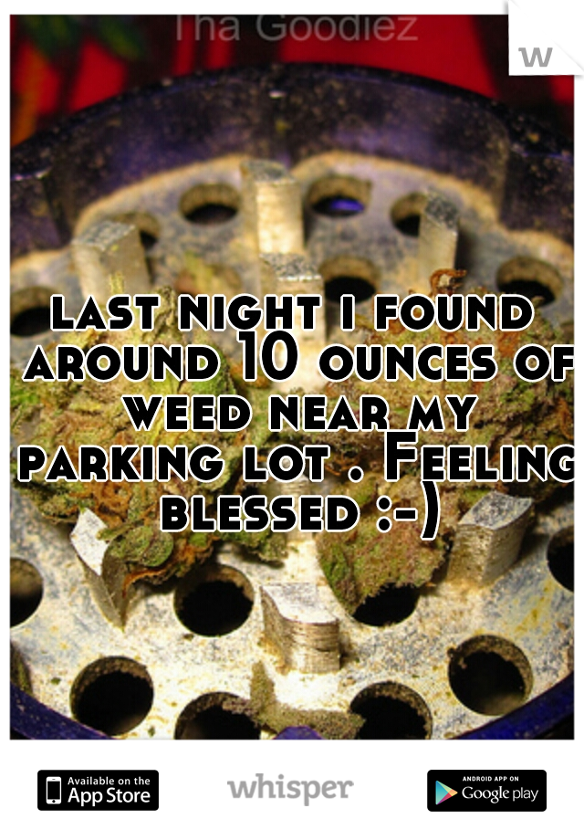 last night i found around 10 ounces of weed near my parking lot . Feeling blessed :-)