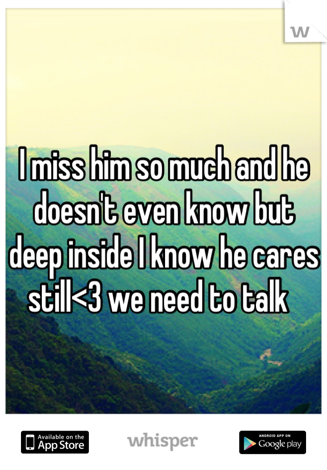 I miss him so much and he doesn't even know but deep inside I know he cares still<3 we need to talk
