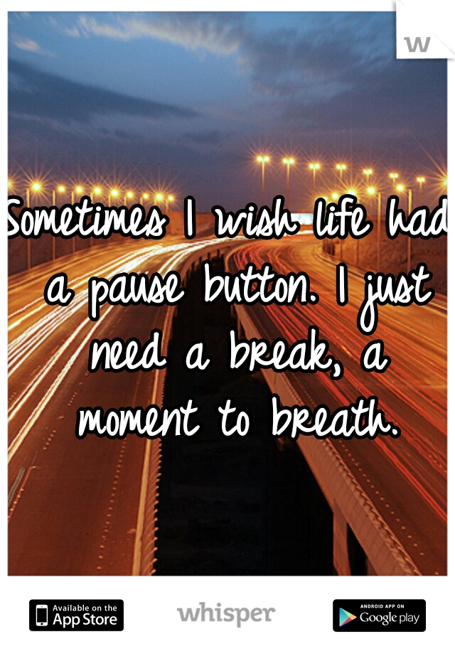 Sometimes I wish life had a pause button. I just need a break, a moment to breath.