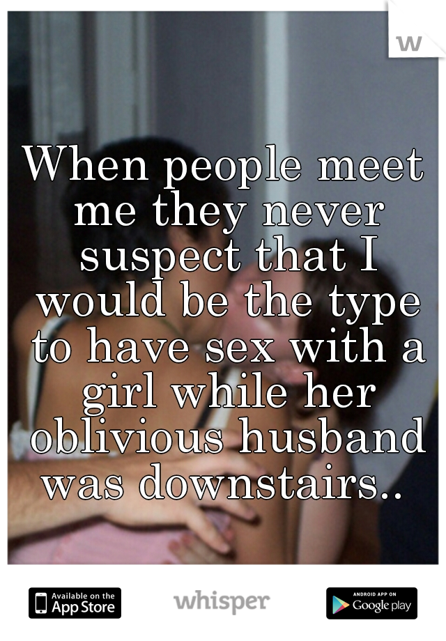 When people meet me they never suspect that I would be the type to have sex with a girl while her oblivious husband was downstairs..