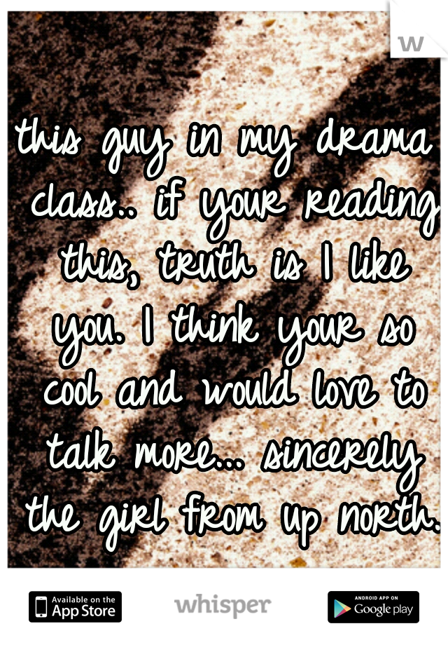 this guy in my drama class.. if your reading this, truth is I like you. I think your so cool and would love to talk more... sincerely the girl from up north.