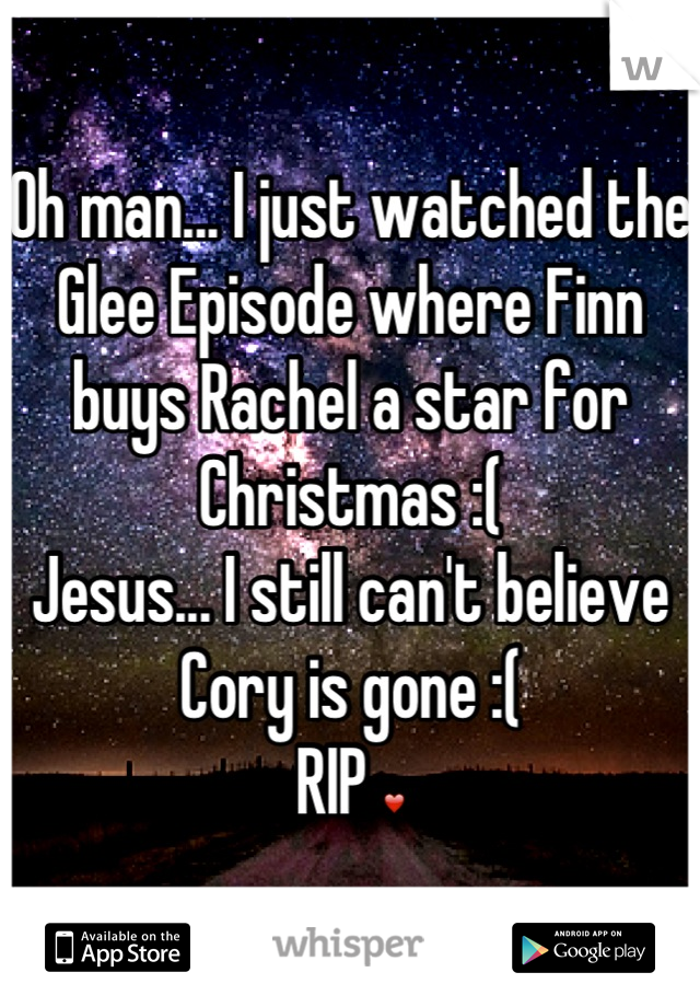 Oh man... I just watched the Glee Episode where Finn buys Rachel a star for Christmas :(  Jesus... I still can't believe Cory is gone :(  RIP ❤