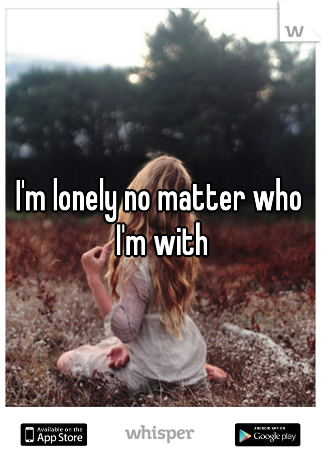 I'm lonely no matter who I'm with